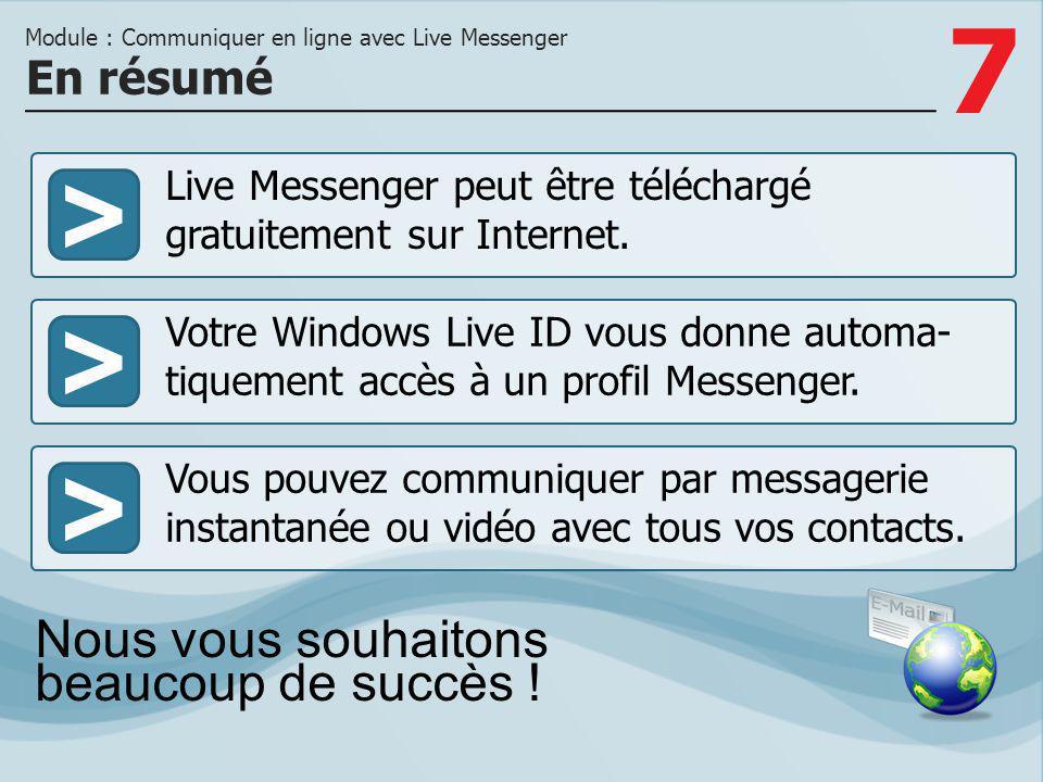 7 >>> Live Messenger peut être téléchargé gratuitement sur Internet. Votre Windows Live ID vous donne automa- tiquement accès à un profil Messenger. V