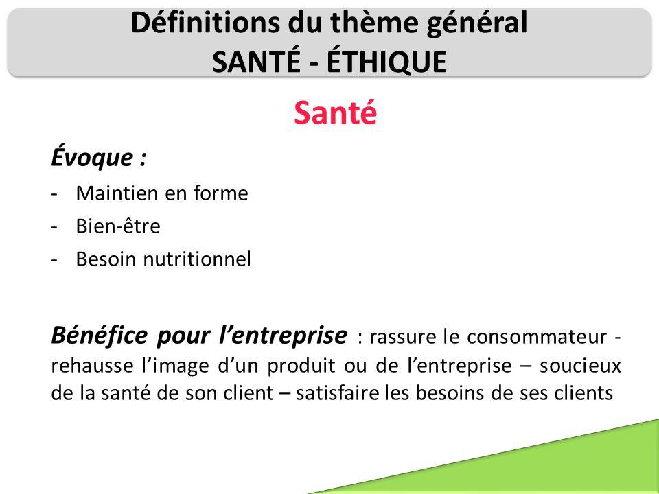 Définitions du thème général SANTÉ - ÉTHIQUE Santé Évoque : -Maintien en forme -Bien-être -Besoin nutritionnel Bénéfice pour l'entreprise : rassure le