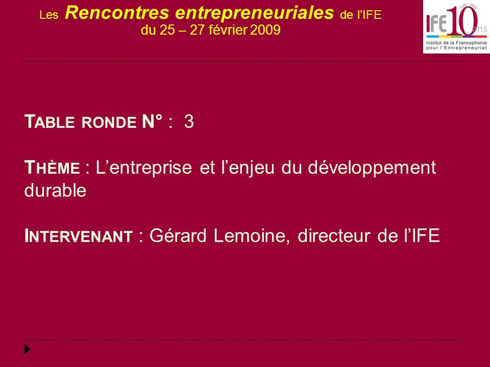 Les Rencontres entrepreneuriales de l'IFE du 25 – 27 février 2009 T ABLE RONDE N° : 3 T HÈME : L'entreprise et l'enjeu du développement durable I NTERVENANT : Gérard Lemoine, directeur de l'IFE