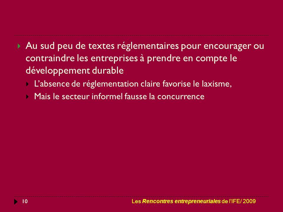 10  Au sud peu de textes réglementaires pour encourager ou contraindre les entreprises à prendre en compte le développement durable  L'absence de réglementation claire favorise le laxisme,  Mais le secteur informel fausse la concurrence Les Rencontres entrepreneuriales de l'IFE/ 2009