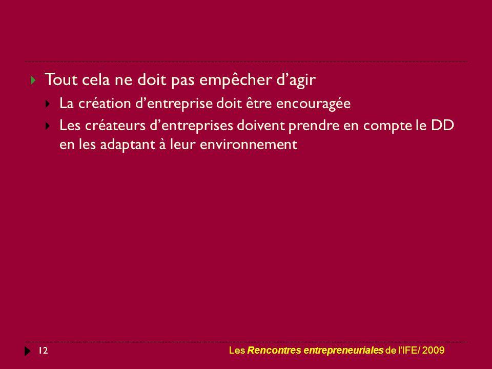 12  Tout cela ne doit pas empêcher d'agir  La création d'entreprise doit être encouragée  Les créateurs d'entreprises doivent prendre en compte le DD en les adaptant à leur environnement Les Rencontres entrepreneuriales de l'IFE/ 2009