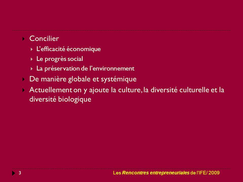 3  Concilier  L'efficacité économique  Le progrès social  La préservation de l'environnement  De manière globale et systémique  Actuellement on y ajoute la culture, la diversité culturelle et la diversité biologique Les Rencontres entrepreneuriales de l'IFE/ 2009