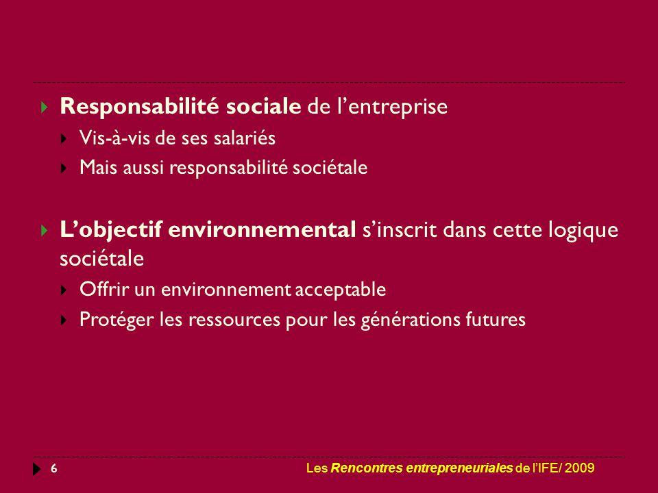 6  Responsabilité sociale de l'entreprise  Vis-à-vis de ses salariés  Mais aussi responsabilité sociétale  L'objectif environnemental s'inscrit dans cette logique sociétale  Offrir un environnement acceptable  Protéger les ressources pour les générations futures Les Rencontres entrepreneuriales de l'IFE/ 2009