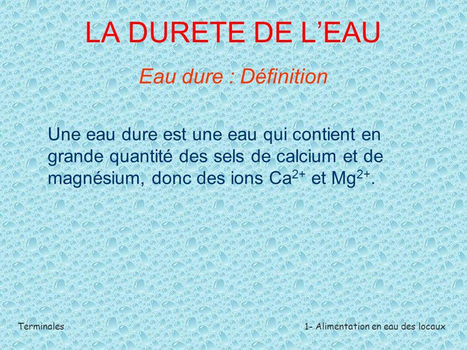 Terminales1- Alimentation en eau des locaux LA DURETE DE L'EAU Eau dure : Définition Une eau dure est une eau qui contient en grande quantité des sels