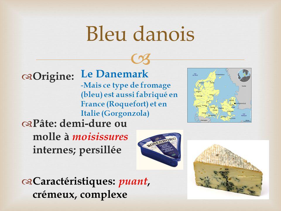  Bleu danois  Origine:  Pâte: demi-dure ou molle à moisissures internes; persillée  Caractéristiques: puant, crémeux, complexe Le Danemark -Mais c