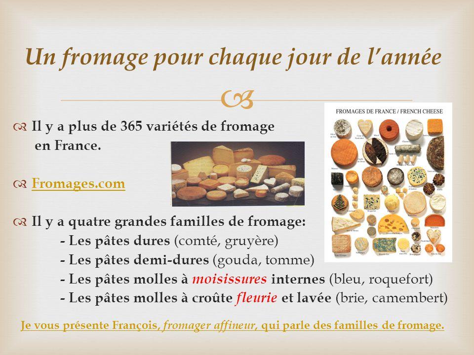   Il y a plus de 365 variétés de fromage en France.  Fromages.com Fromages.com  Il y a quatre grandes familles de fromage: - Les pâtes dures (comt