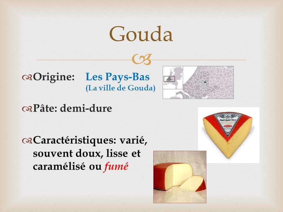  Gouda  Origine:  Pâte: demi-dure  Caractéristiques: varié, souvent doux, lisse et caramélisé ou fumé Les Pays-Bas (La ville de Gouda)