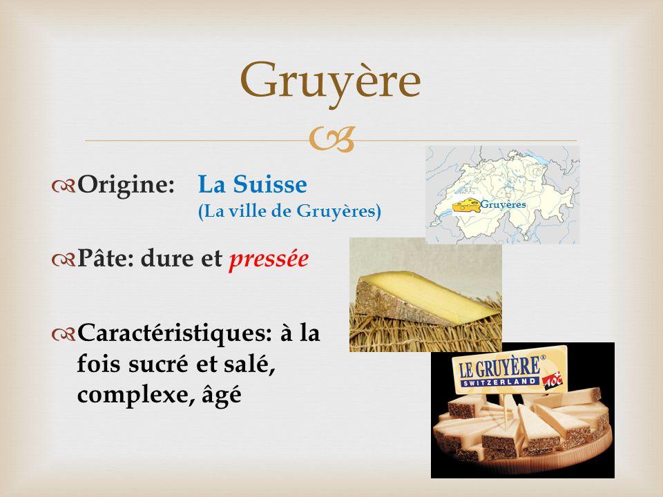  Gruyère  Origine:  Pâte: dure et pressée  Caractéristiques: à la fois sucré et salé, complexe, âgé La Suisse (La ville de Gruyères) Gruyères