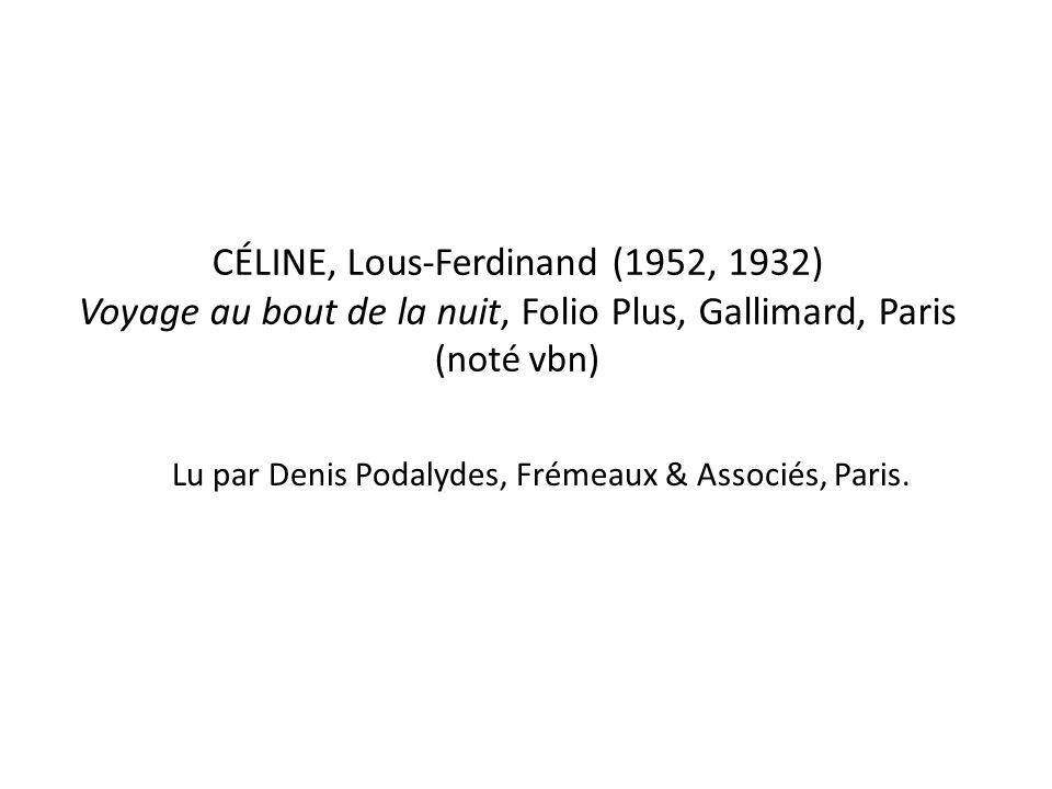 CÉLINE, Lous-Ferdinand (1952, 1932) Voyage au bout de la nuit, Folio Plus, Gallimard, Paris (noté vbn) Lu par Denis Podalydes, Frémeaux & Associés, Paris.