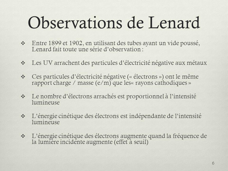 Observations de Lenard  Entre 1899 et 1902, en utilisant des tubes ayant un vide poussé, Lenard fait toute une série d'observation :  Les UV arrachent des particules d'électricité négative aux métaux  Ces particules d'électricité négative (« électrons ») ont le même rapport charge / masse (e/m) que les« rayons cathodiques »  Le nombre d'électrons arrachés est proportionnel à l'intensité lumineuse  L'énergie cinétique des électrons est indépendante de l'intensité lumineuse  L'énergie cinétique des électrons augmente quand la fréquence de la lumière incidente augmente (effet à seuil) 6