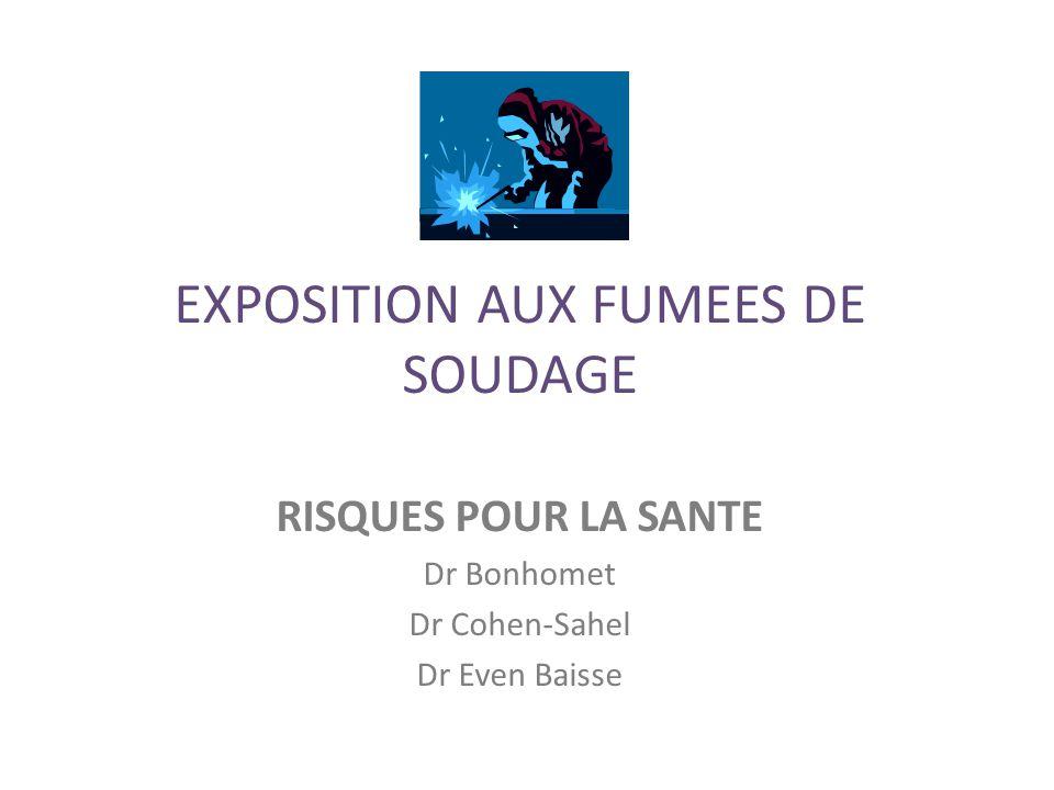 EXPOSITION AUX FUMEES DE SOUDAGE RISQUES POUR LA SANTE Dr Bonhomet Dr Cohen-Sahel Dr Even Baisse