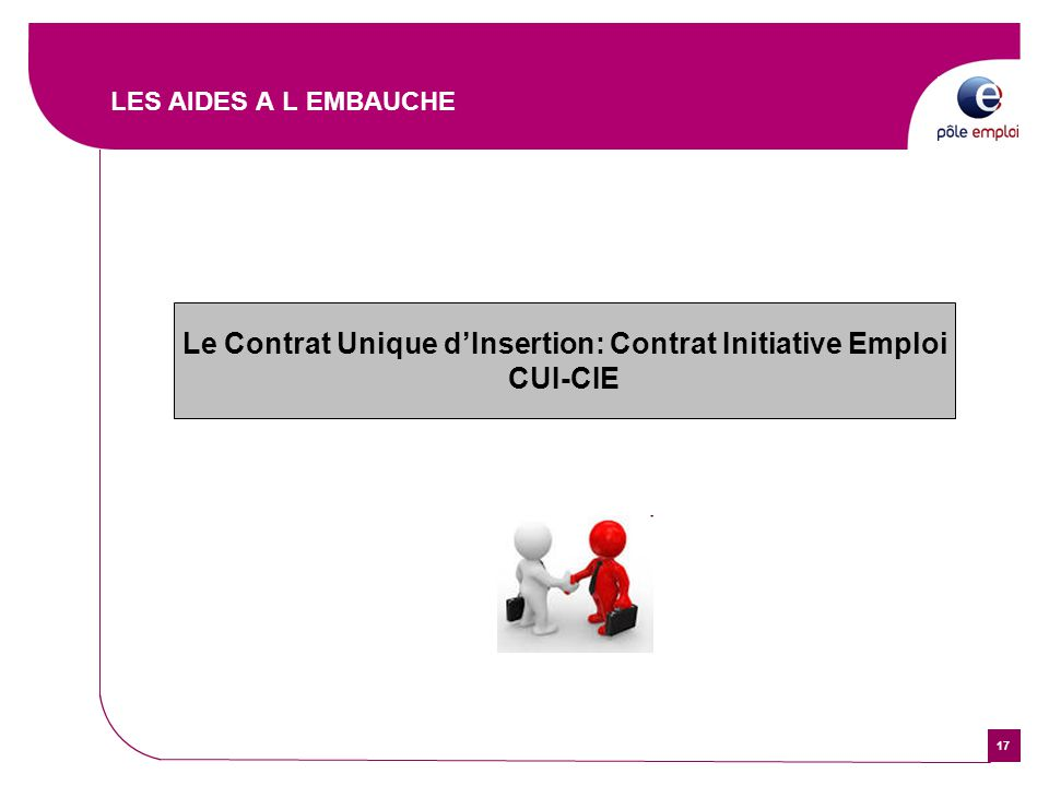 17 LES AIDES A L EMBAUCHE Le Contrat Unique d'Insertion: Contrat Initiative Emploi CUI-CIE