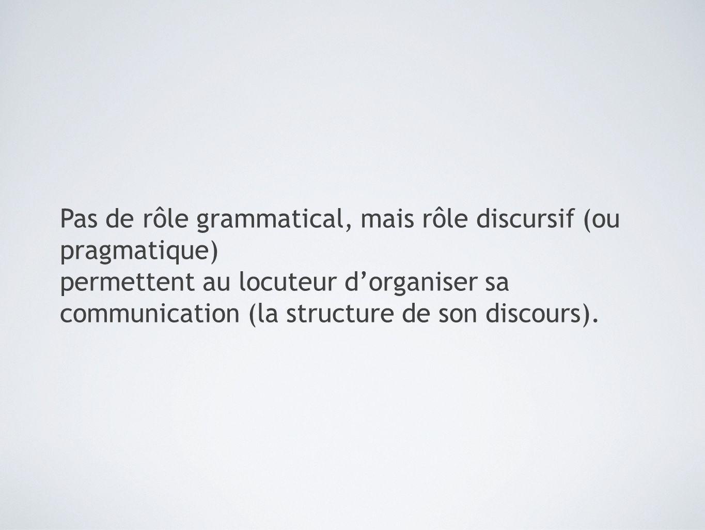 Pas de rôle grammatical, mais rôle discursif (ou pragmatique) permettent au locuteur d'organiser sa communication (la structure de son discours).