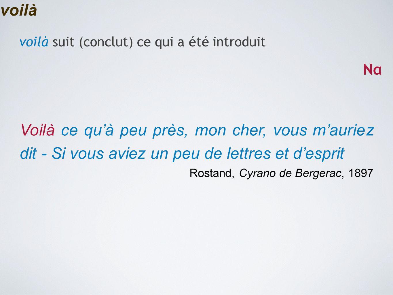 voilà Voilà ce qu'à peu près, mon cher, vous m'auriez dit - Si vous aviez un peu de lettres et d'esprit Rostand, Cyrano de Bergerac, 1897 voilà suit (