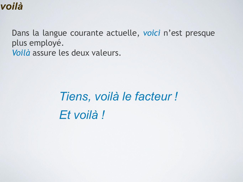 voilà Tiens, voilà le facteur ! Et voilà ! Dans la langue courante actuelle, voici n'est presque plus employé. Voilà assure les deux valeurs.