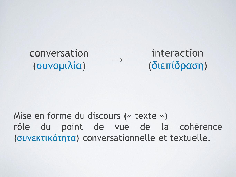 conversation (συνομιλία) interaction (διεπίδραση) → Mise en forme du discours (« texte ») rôle du point de vue de la cohérence (συνεκτικότητα) convers