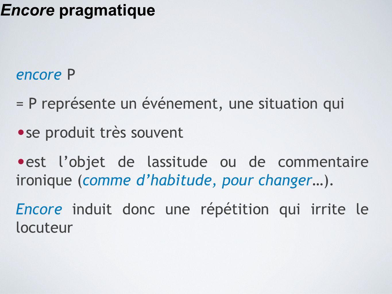 Encore pragmatique encore P = P représente un événement, une situation qui se produit très souvent est l'objet de lassitude ou de commentaire ironique