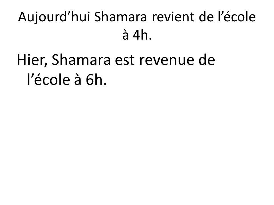 Aujourd'hui Shamara revient de l'école à 4h. Hier, Shamara est revenue de l'école à 6h.