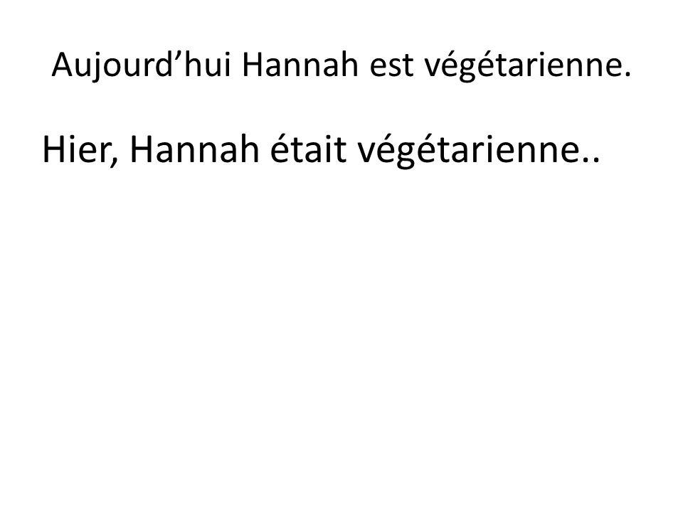 Aujourd'hui Hannah est végétarienne. Hier, Hannah était végétarienne..