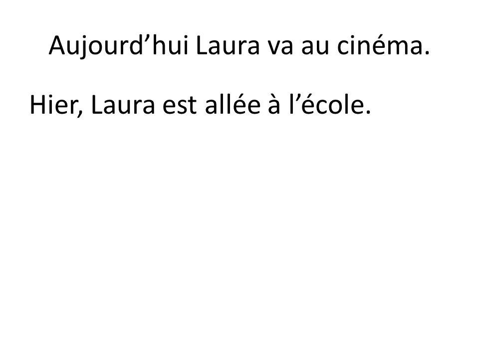 Aujourd'hui Laura va au cinéma. Hier, Laura est allée à l'école.