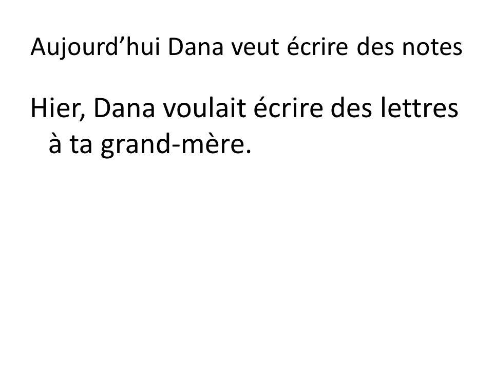 Aujourd'hui Dana veut écrire des notes Hier, Dana voulait écrire des lettres à ta grand-mère.