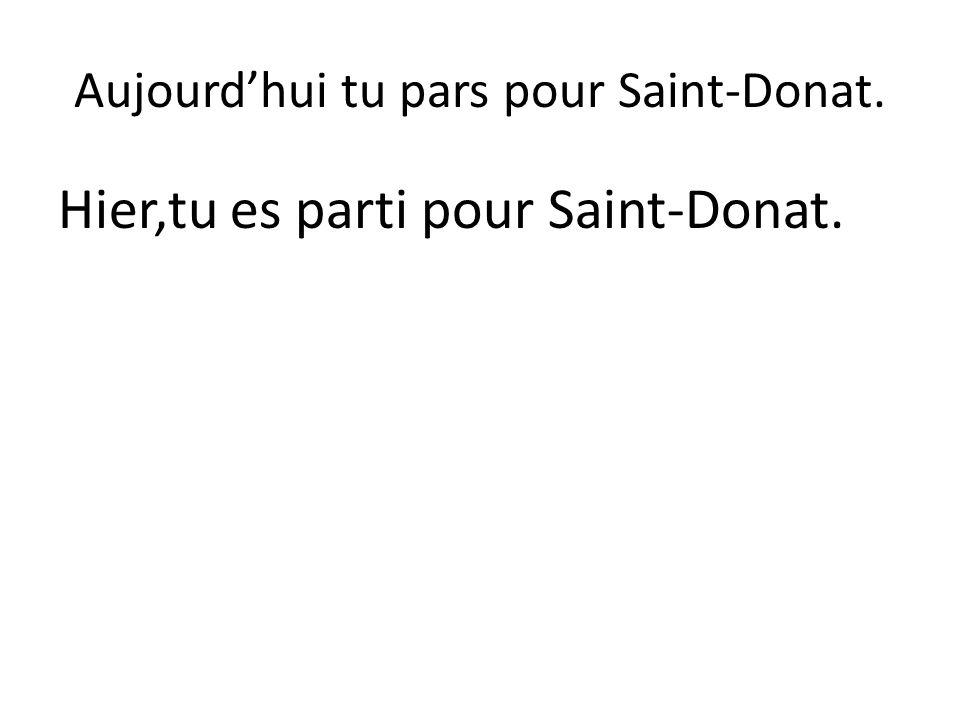 Aujourd'hui tu pars pour Saint-Donat. Hier,tu es parti pour Saint-Donat.