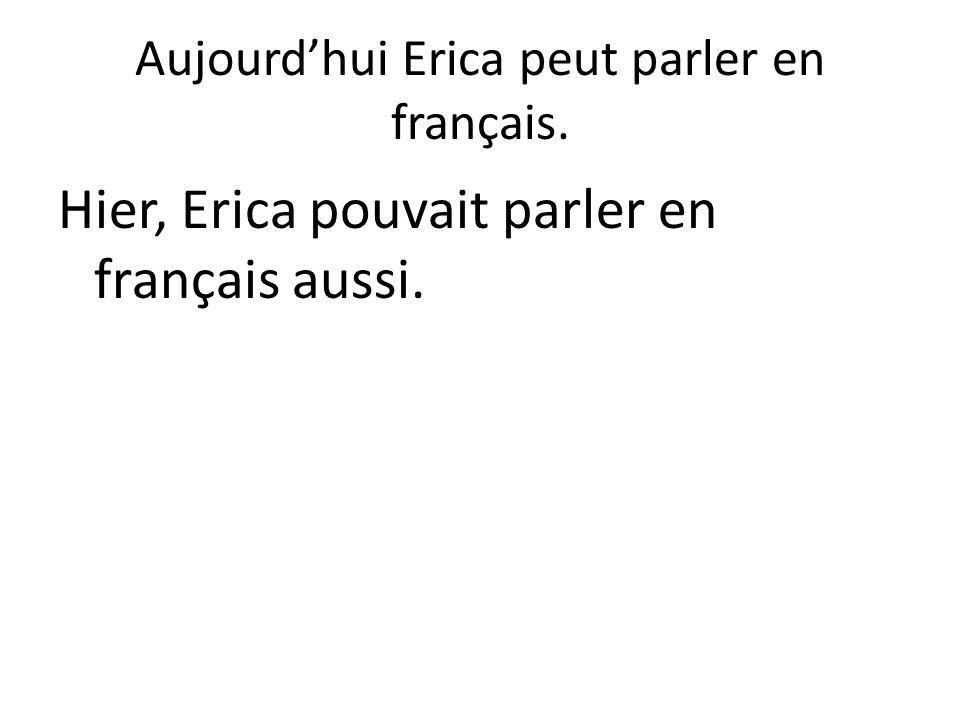 Aujourd'hui Erica peut parler en français. Hier, Erica pouvait parler en français aussi.