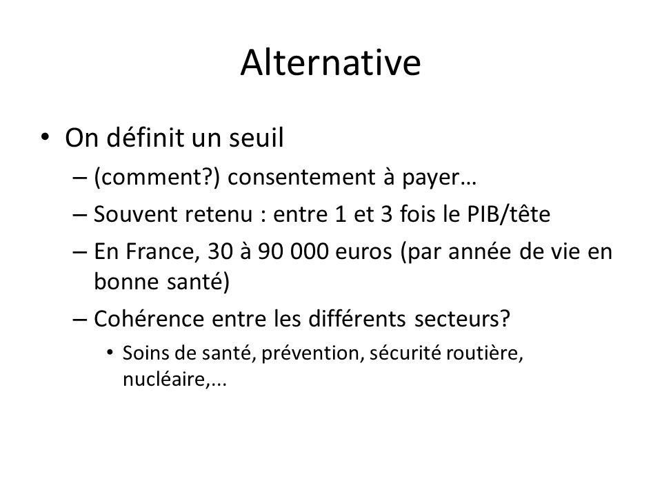 Alternative On définit un seuil – (comment ) consentement à payer… – Souvent retenu : entre 1 et 3 fois le PIB/tête – En France, 30 à 90 000 euros (par année de vie en bonne santé) – Cohérence entre les différents secteurs.