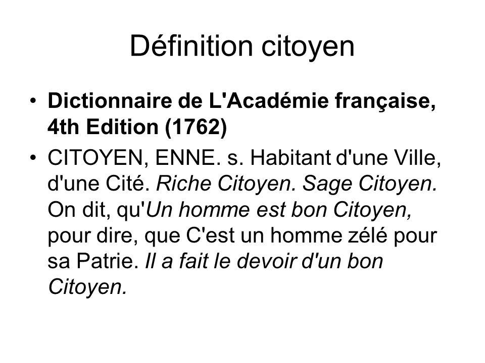 Définition citoyen Dictionnaire de L'Académie française, 4th Edition (1762) CITOYEN, ENNE. s. Habitant d'une Ville, d'une Cité. Riche Citoyen. Sage Ci