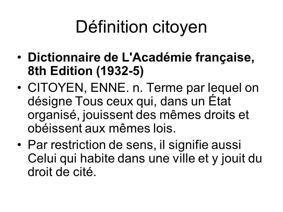 Définition citoyen Dictionnaire de L'Académie française, 8th Edition (1932-5) CITOYEN, ENNE. n. Terme par lequel on désigne Tous ceux qui, dans un Éta
