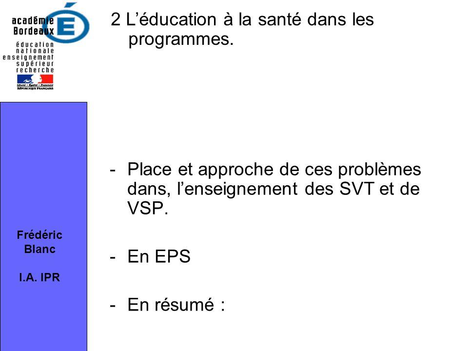 -Place et approche de ces problèmes dans, l'enseignement des SVT et de VSP. -En EPS -En résumé : Frédéric Blanc I.A. IPR 2 L'éducation à la santé dans