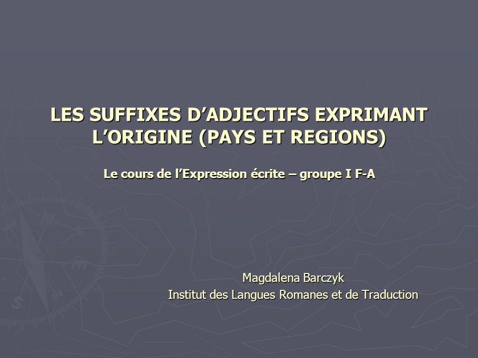 LES SUFFIXES D'ADJECTIFS EXPRIMANT L'ORIGINE (PAYS ET REGIONS) Le cours de l'Expression écrite – groupe I F-A Magdalena Barczyk Institut des Langues R