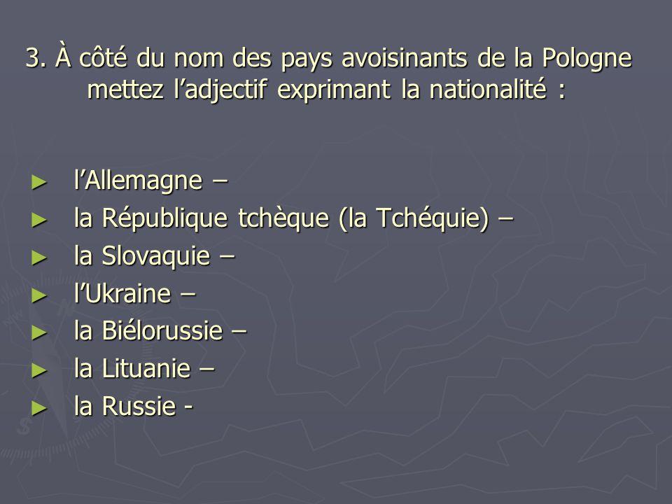 3. À côté du nom des pays avoisinants de la Pologne mettez l'adjectif exprimant la nationalité : ► l'Allemagne – ► la République tchèque (la Tchéquie)