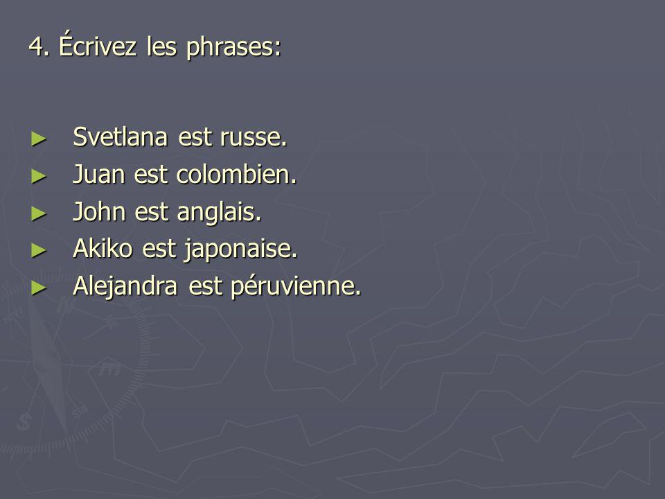 4. Écrivez les phrases: ► Svetlana est russe. ► Juan est colombien. ► John est anglais. ► Akiko est japonaise. ► Alejandra est péruvienne.