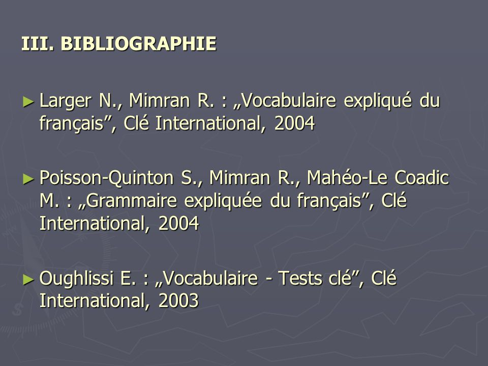 """III. BIBLIOGRAPHIE ► Larger N., Mimran R. : """"Vocabulaire expliqué du français"""", Clé International, 2004 ► Poisson-Quinton S., Mimran R., Mahéo-Le Coad"""