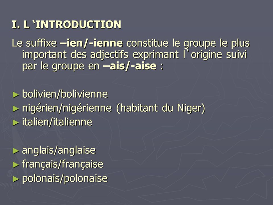 I. L 'INTRODUCTION Le suffixe –ien/-ienne constitue le groupe le plus important des adjectifs exprimant l`origine suivi par le groupe en –ais/-aise :