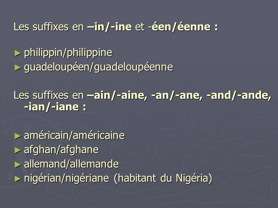 Les suffixes en –in/-ine et -éen/éenne : ► philippin/philippine ► guadeloupéen/guadeloupéenne Les suffixes en –ain/-aine, -an/-ane, -and/-ande, -ian/-