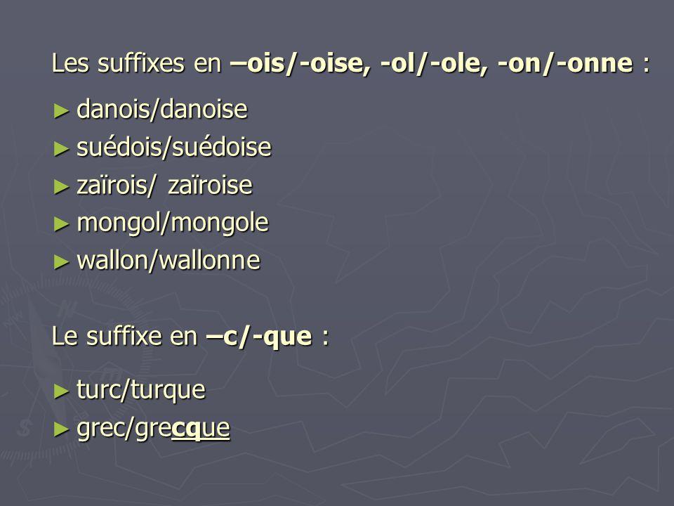 Les suffixes en –ois/-oise, -ol/-ole, -on/-onne : ► danois/danoise ► suédois/suédoise ► zaïrois/ zaïroise ► mongol/mongole ► wallon/wallonne Le suffix