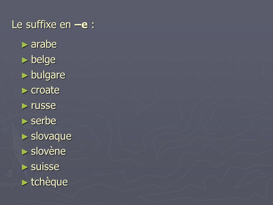 Le suffixe en –e : ► arabe ► belge ► bulgare ► croate ► russe ► serbe ► slovaque ► slovène ► suisse ► tchèque