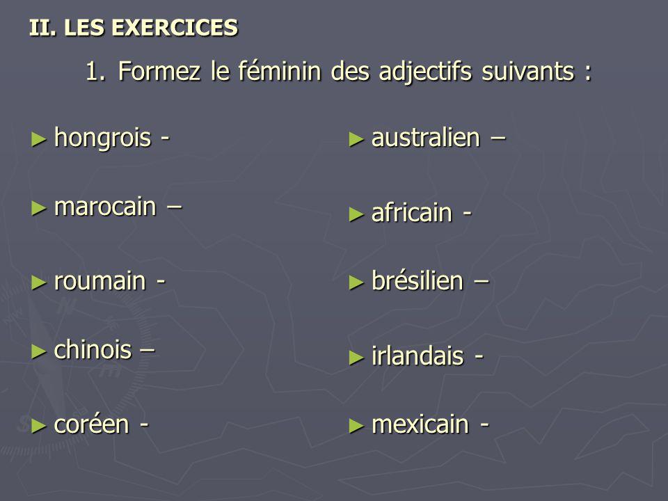 II. LES EXERCICES 1. Formez le féminin des adjectifs suivants : ► hongrois - ► marocain – ► roumain - ► chinois – ► coréen - ► australien – ► africain