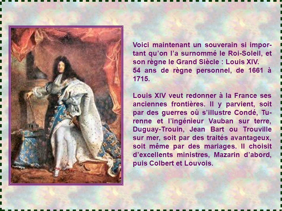 Voici maintenant un souverain si impor- tant qu'on l'a surnommé le Roi-Soleil, et son règne le Grand Siècle : Louis XIV.