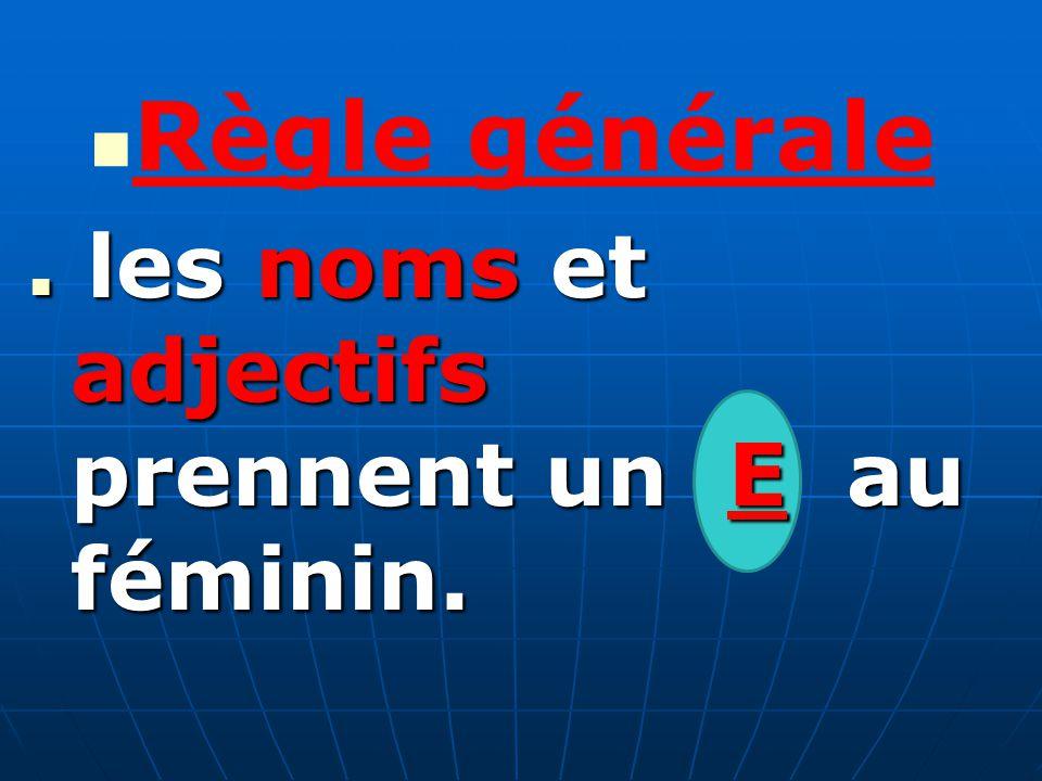 Règle générale les noms et adjectifs prennent un E au féminin. les noms et adjectifs prennent un E au féminin.