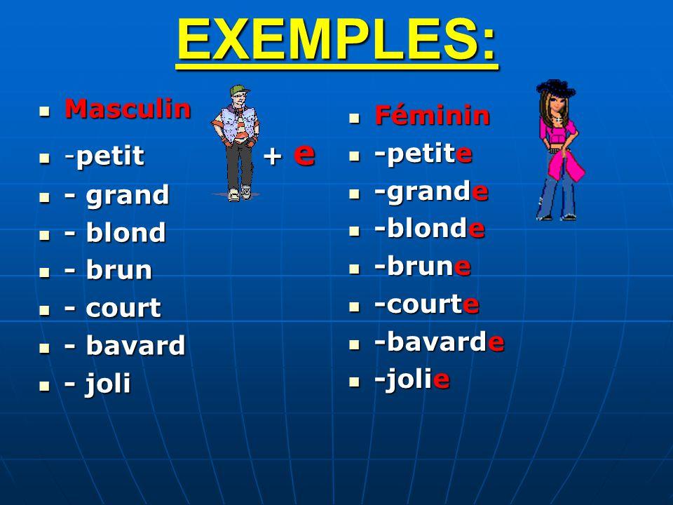 EXEMPLES: Masculin Masculin -petit + e -petit + e - grand - grand - blond - blond - brun - brun - court - court - bavard - bavard - joli - joli Fémini