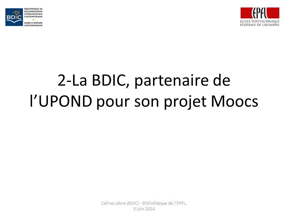 2-La BDIC, partenaire de l'UPOND pour son projet Moocs Céline Lèbre (BDIC) - Bibliothèque de l EPFL, 3 juin 2014