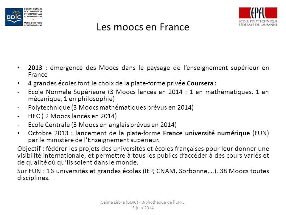 Les moocs en France 2013 : émergence des Moocs dans le paysage de l'enseignement supérieur en France 4 grandes écoles font le choix de la plate-forme privée Coursera : -Ecole Normale Supérieure (3 Moocs lancés en 2014 : 1 en mathématiques, 1 en mécanique, 1 en philosophie) -Polytechnique (3 Moocs mathématiques prévus en 2014) -HEC ( 2 Moocs lancés en 2014) -Ecole Centrale (3 Moocs en anglais prévus en 2014) Octobre 2013 : lancement de la plate-forme France université numérique (FUN) par le ministère de l'Enseignement supérieur.