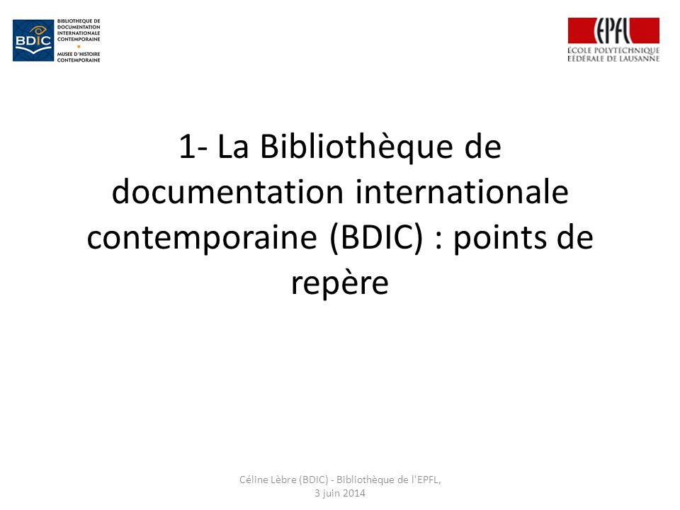 1- La Bibliothèque de documentation internationale contemporaine (BDIC) : points de repère Céline Lèbre (BDIC) - Bibliothèque de l EPFL, 3 juin 2014