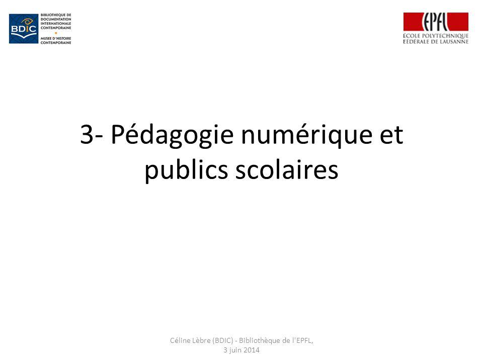 3- Pédagogie numérique et publics scolaires Céline Lèbre (BDIC) - Bibliothèque de l EPFL, 3 juin 2014