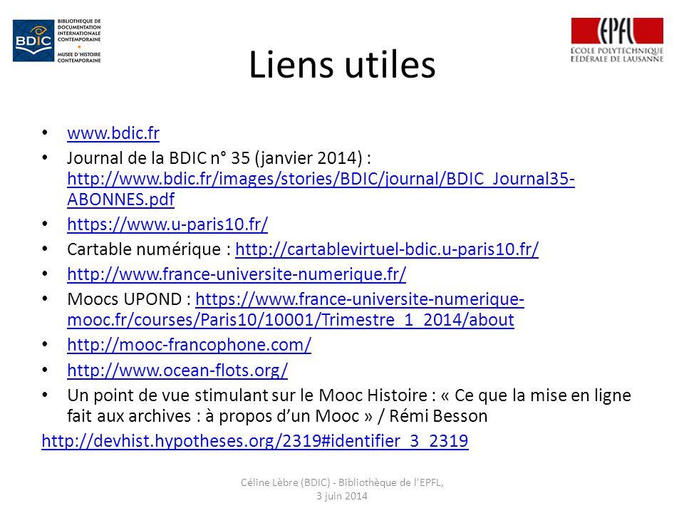 Liens utiles www.bdic.fr Journal de la BDIC n° 35 (janvier 2014) : http://www.bdic.fr/images/stories/BDIC/journal/BDIC_Journal35- ABONNES.pdf http://www.bdic.fr/images/stories/BDIC/journal/BDIC_Journal35- ABONNES.pdf https://www.u-paris10.fr/ Cartable numérique : http://cartablevirtuel-bdic.u-paris10.fr/http://cartablevirtuel-bdic.u-paris10.fr/ http://www.france-universite-numerique.fr/ Moocs UPOND : https://www.france-universite-numerique- mooc.fr/courses/Paris10/10001/Trimestre_1_2014/abouthttps://www.france-universite-numerique- mooc.fr/courses/Paris10/10001/Trimestre_1_2014/about http://mooc-francophone.com/ http://www.ocean-flots.org/ Un point de vue stimulant sur le Mooc Histoire : « Ce que la mise en ligne fait aux archives : à propos d'un Mooc » / Rémi Besson http://devhist.hypotheses.org/2319#identifier_3_2319 Céline Lèbre (BDIC) - Bibliothèque de l EPFL, 3 juin 2014