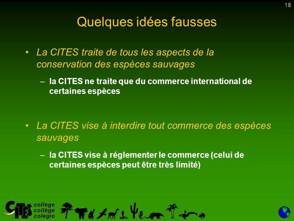 18 Quelques idées fausses La CITES traite de tous les aspects de la conservation des espèces sauvages – –la CITES ne traite que du commerce internatio