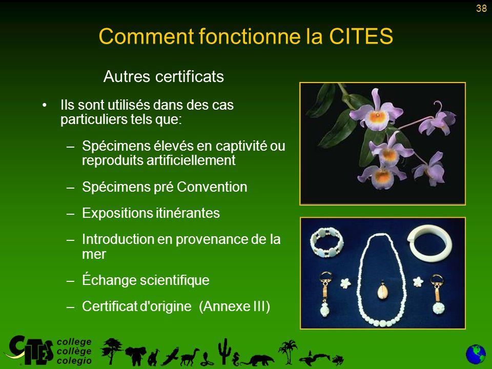 38 Comment fonctionne la CITES Autres certificats Ils sont utilisés dans des cas particuliers tels que: –Spécimens élevés en captivité ou reproduits a